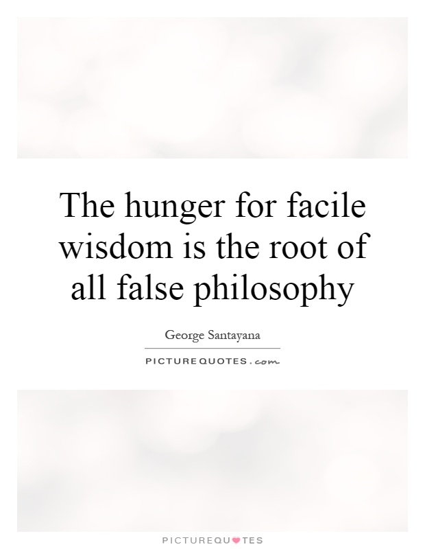 The hunger for facile wisdom is the root of all false philosophy Picture Quote #1