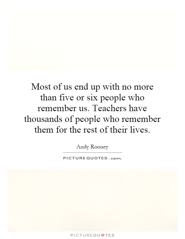Most of us end up with no more than five or six people who remember us. Teachers have thousands of people who remember them for the rest of their lives Picture Quote #1