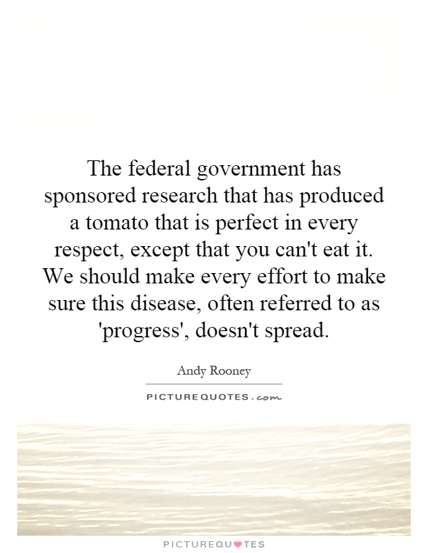 The federal government has sponsored research that has produced a tomato that is perfect in every respect, except that you can't eat it. We should make every effort to make sure this disease, often referred to as 'progress', doesn't spread Picture Quote #1
