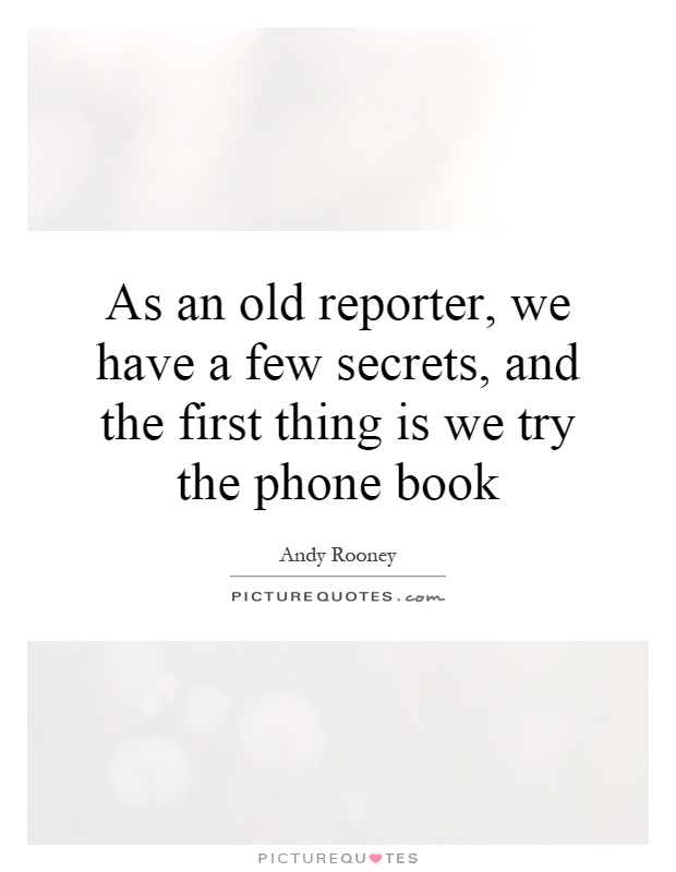 As an old reporter, we have a few secrets, and the first thing is we try the phone book Picture Quote #1