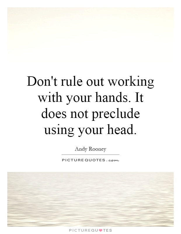Don't rule out working with your hands. It does not preclude using your head Picture Quote #1