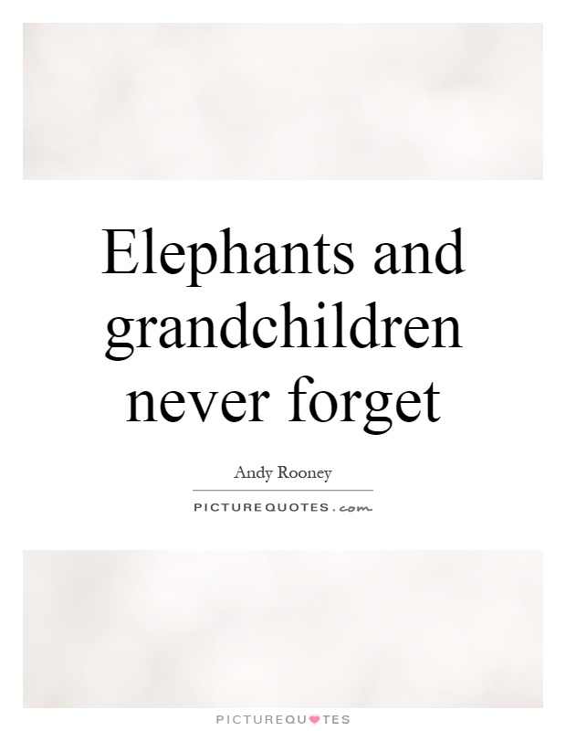 Elephants and grandchildren never forget Picture Quote #1