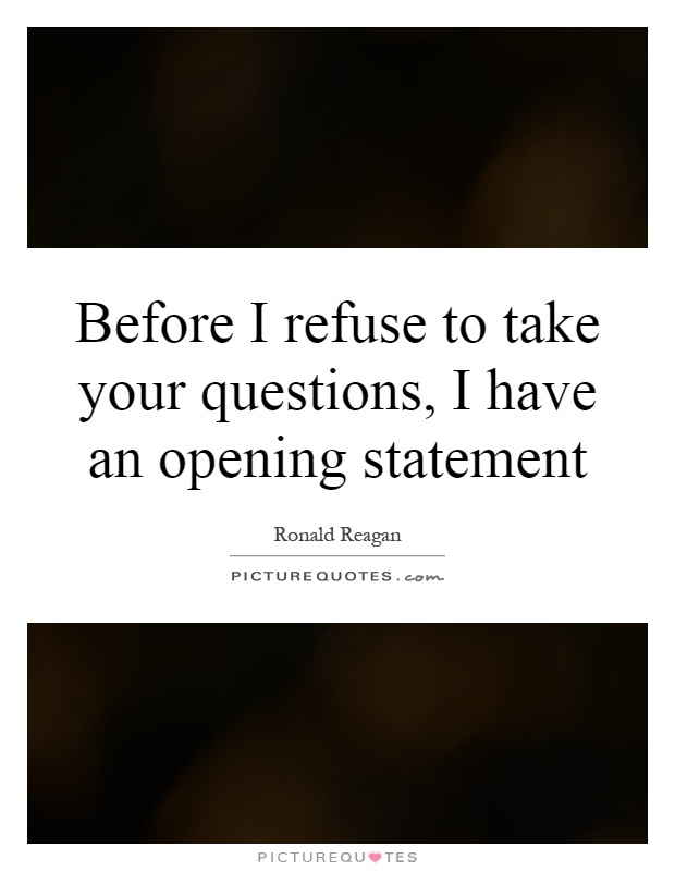 Before I refuse to take your questions, I have an opening statement Picture Quote #1
