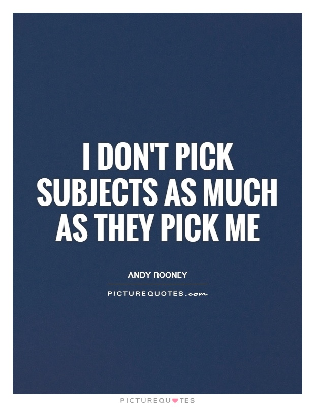 I don't pick subjects as much as they pick me Picture Quote #1