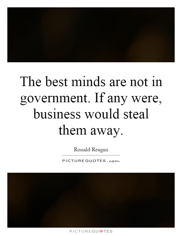 The best minds are not in government. If any were, business would steal them away Picture Quote #1