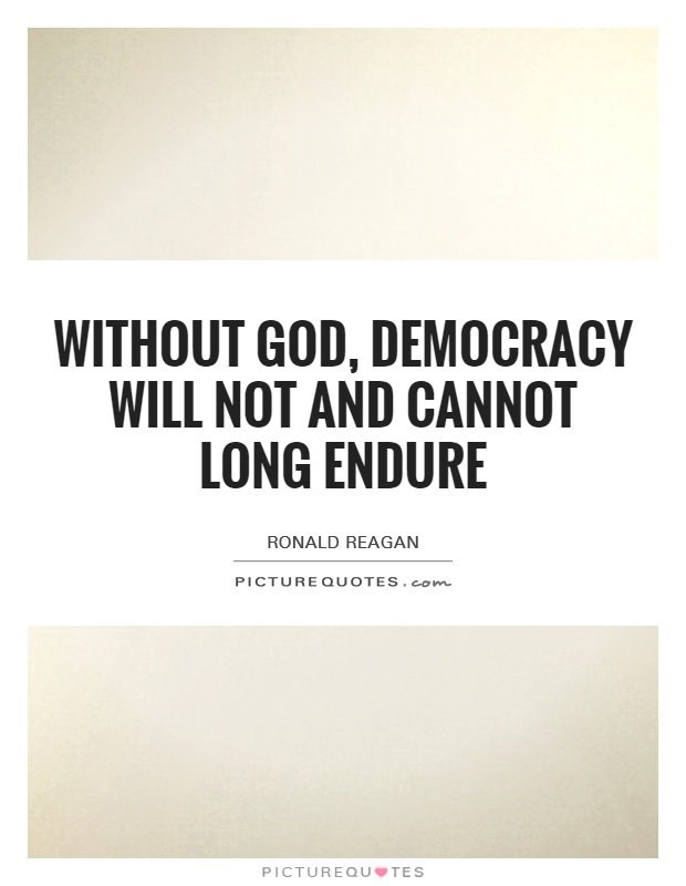 Without God, democracy will not and cannot long endure Picture Quote #1