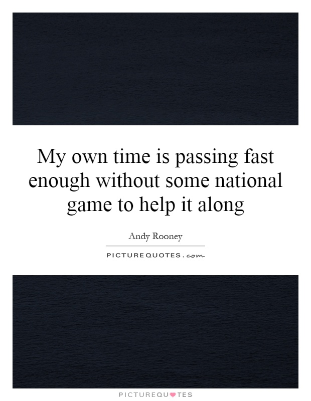 My own time is passing fast enough without some national game to help it along Picture Quote #1