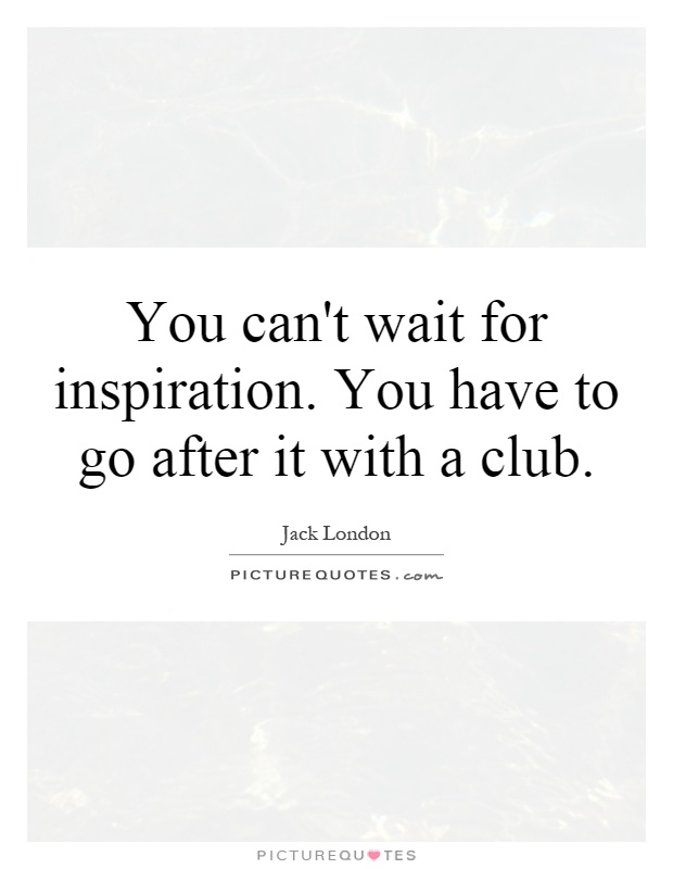 You can't wait for inspiration. You have to go after it with a club Picture Quote #1