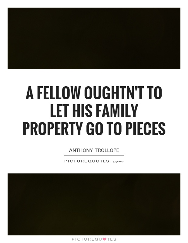 A fellow oughtn't to let his family property go to pieces Picture Quote #1