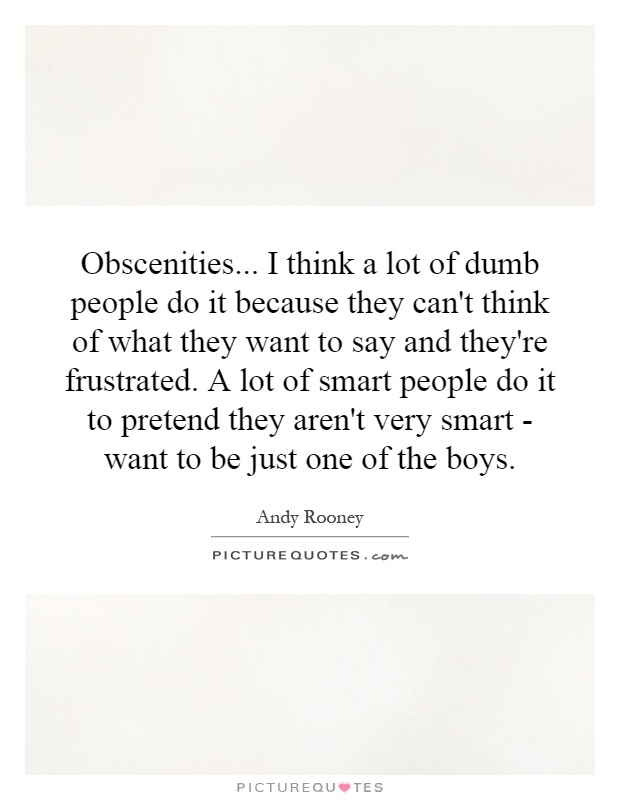 Obscenities... I think a lot of dumb people do it because they can't think of what they want to say and they're frustrated. A lot of smart people do it to pretend they aren't very smart - want to be just one of the boys Picture Quote #1