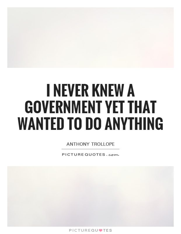 I never knew a government yet that wanted to do anything Picture Quote #1