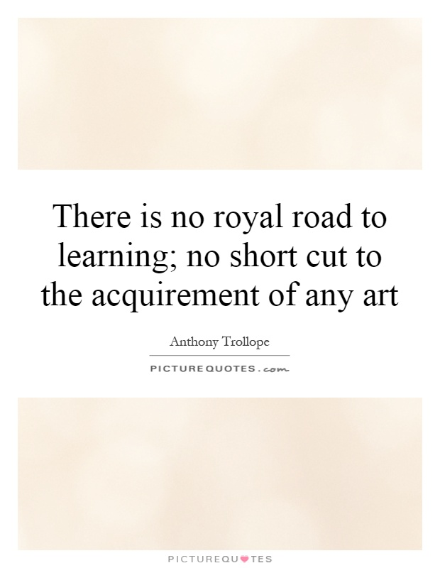 There is no royal road to learning; no short cut to the acquirement of any art Picture Quote #1