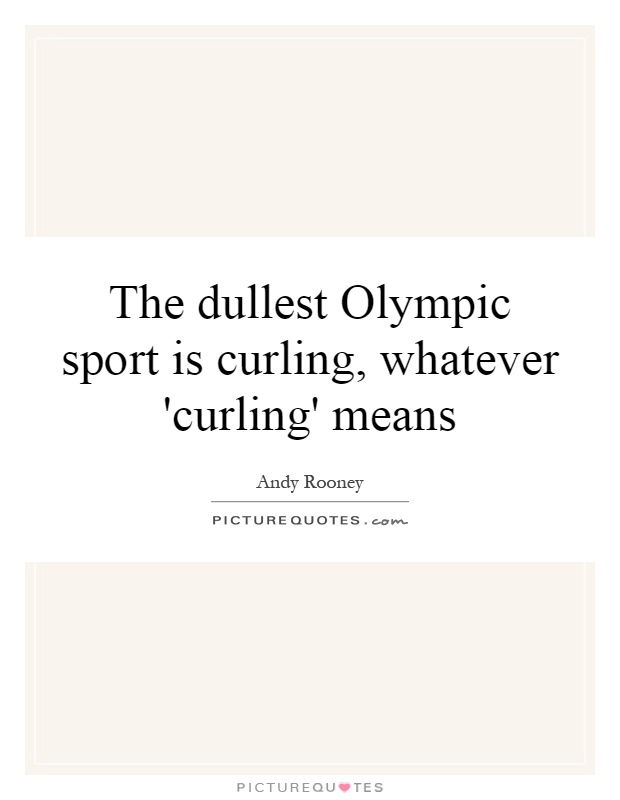 The dullest Olympic sport is curling, whatever 'curling' means Picture Quote #1
