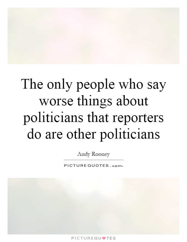 The only people who say worse things about politicians that reporters do are other politicians Picture Quote #1