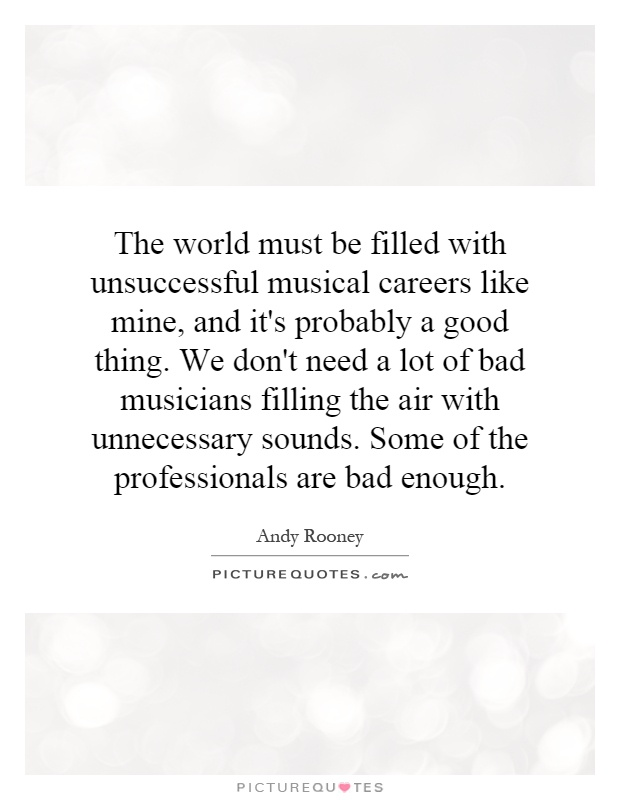 The world must be filled with unsuccessful musical careers like mine, and it's probably a good thing. We don't need a lot of bad musicians filling the air with unnecessary sounds. Some of the professionals are bad enough Picture Quote #1