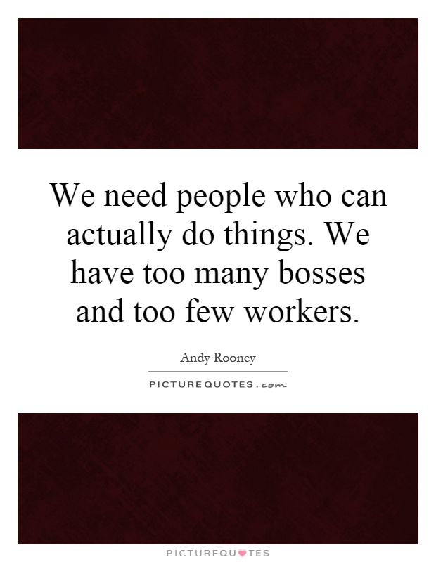 We need people who can actually do things. We have too many bosses and too few workers Picture Quote #1
