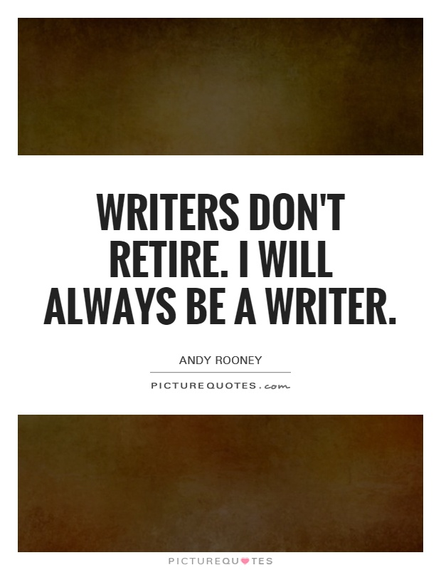 Writers don't retire. I will always be a writer Picture Quote #1