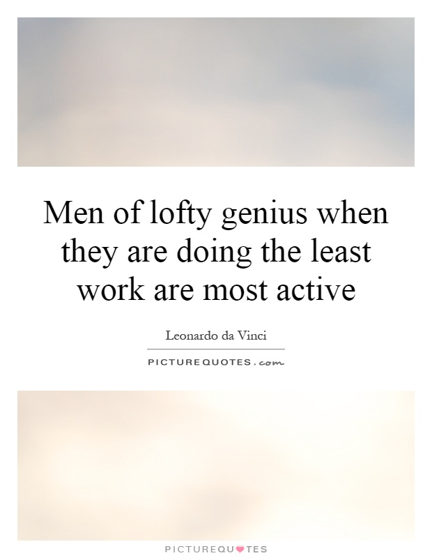 Men of lofty genius when they are doing the least work are most active Picture Quote #1