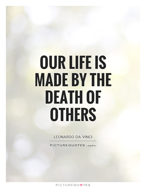 Our life is made by the death of others Picture Quote #1