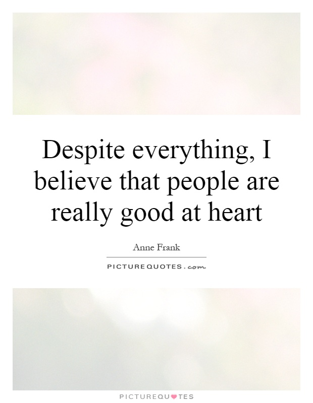 Despite everything, I believe that people are really good at heart Picture Quote #1