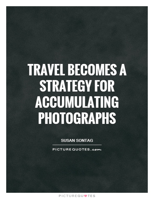 Travel becomes a strategy for accumulating photographs Picture Quote #1