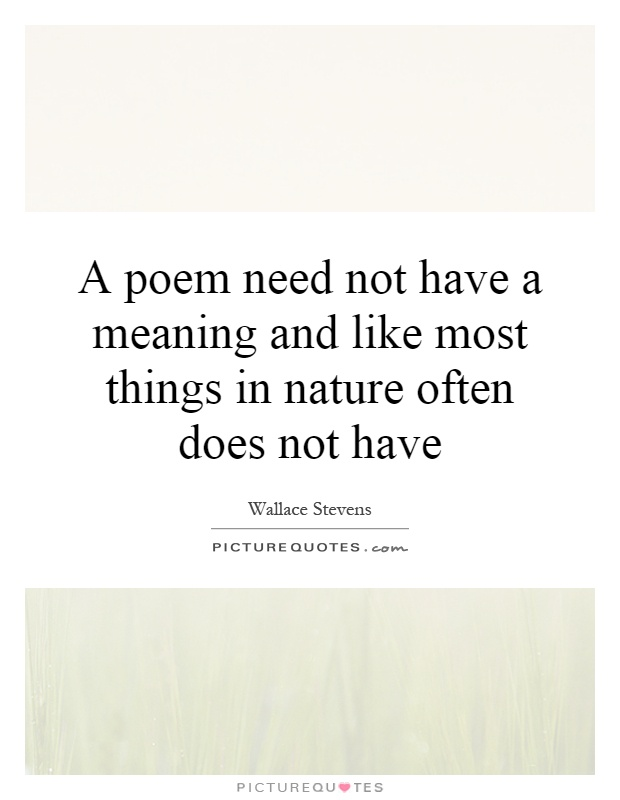 A poem need not have a meaning and like most things in nature often does not have Picture Quote #1