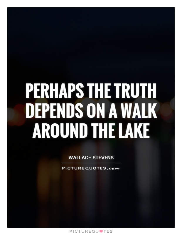 Perhaps the truth depends on a walk around the lake Picture Quote #1