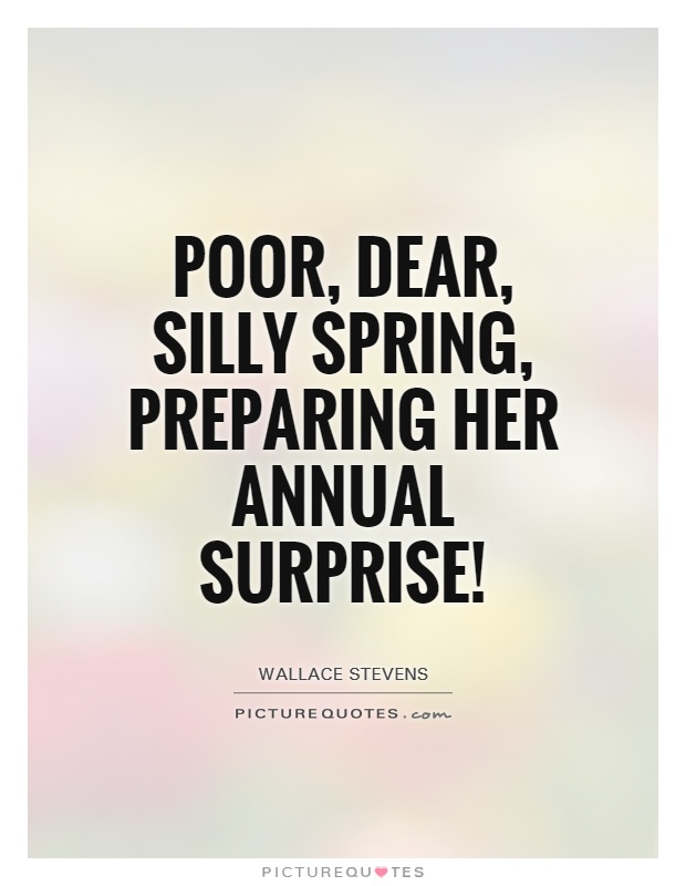 Poor, dear, silly Spring, preparing her annual surprise! Picture Quote #1