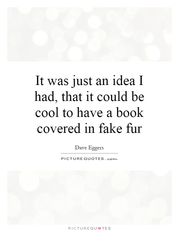 It was just an idea I had, that it could be cool to have a book covered in fake fur Picture Quote #1