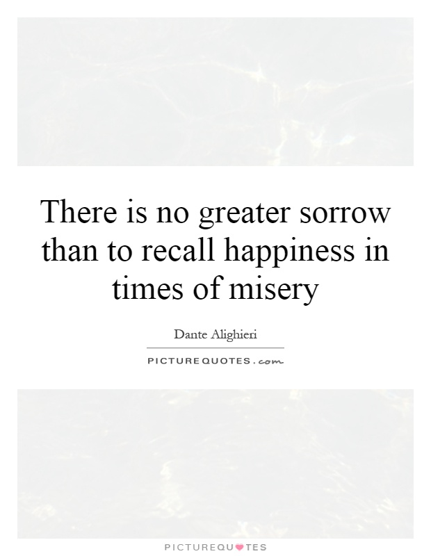 There is no greater sorrow than to recall happiness in times of misery Picture Quote #1