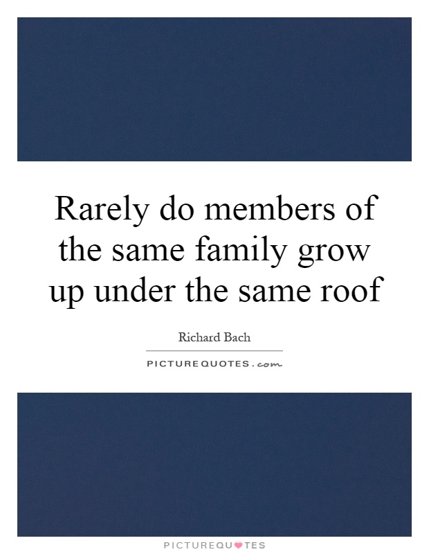 Rarely do members of the same family grow up under the same roof Picture Quote #1