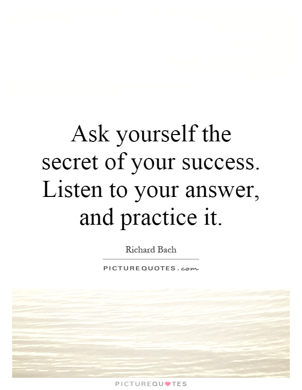 Ask yourself the secret of your success. Listen to your answer, and practice it Picture Quote #1