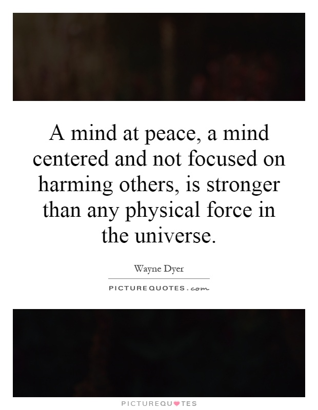 A mind at peace, a mind centered and not focused on harming others, is stronger than any physical force in the universe Picture Quote #1