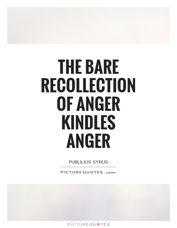 The bare recollection of anger kindles anger Picture Quote #1