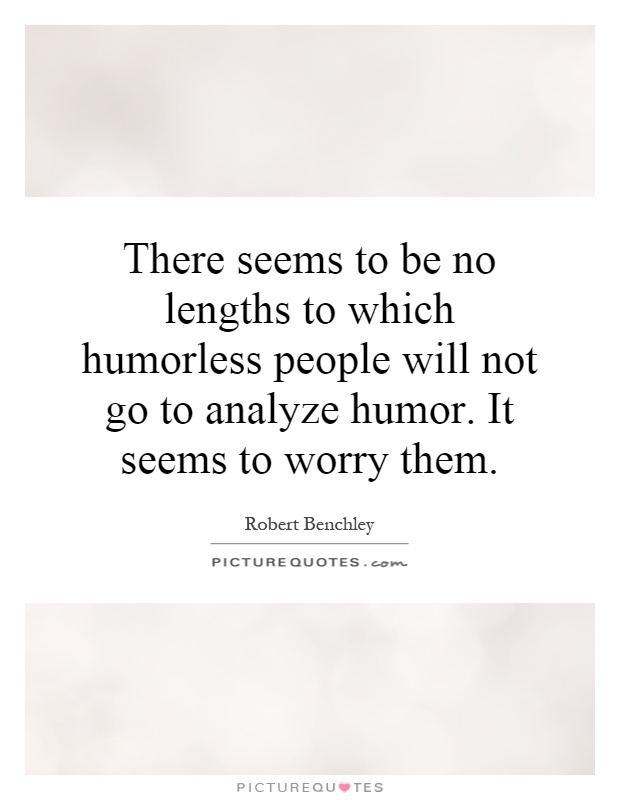There seems to be no lengths to which humorless people will not go to analyze humor. It seems to worry them Picture Quote #1