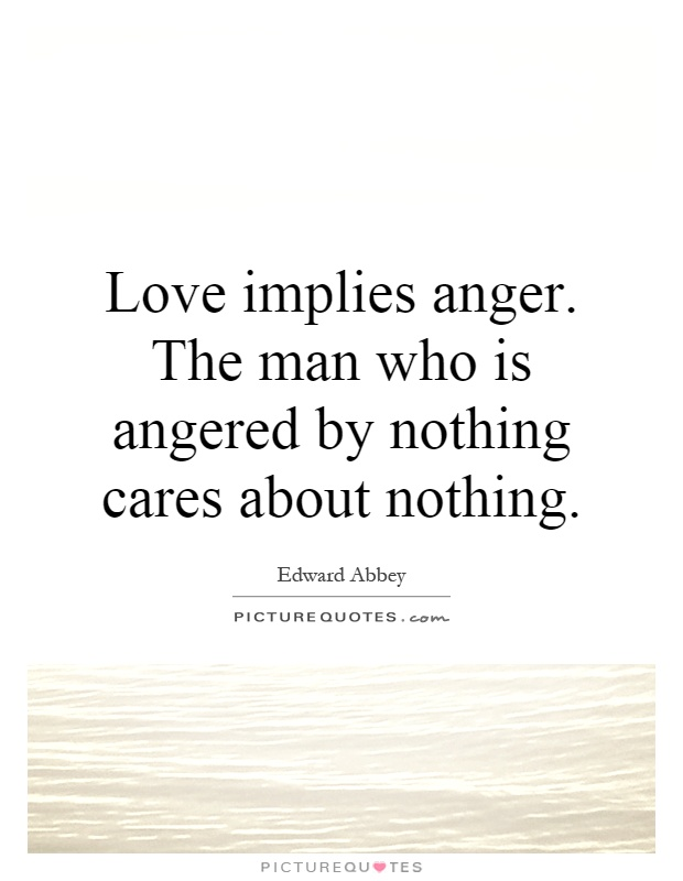 Love implies anger. The man who is angered by nothing cares about nothing Picture Quote #1