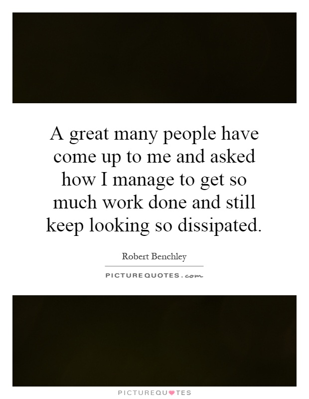 A great many people have come up to me and asked how I manage to get so much work done and still keep looking so dissipated Picture Quote #1