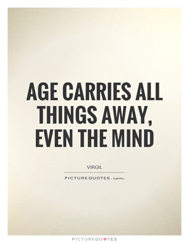 Age carries all things away, even the mind Picture Quote #1