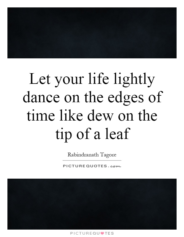 Let your life lightly dance on the edges of time like dew on the tip of a leaf Picture Quote #1