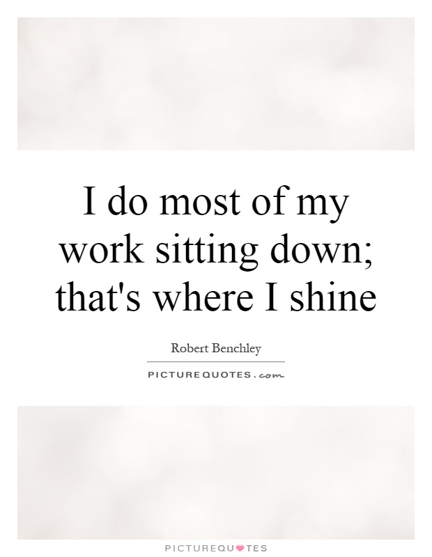 I do most of my work sitting down; that's where I shine Picture Quote #1