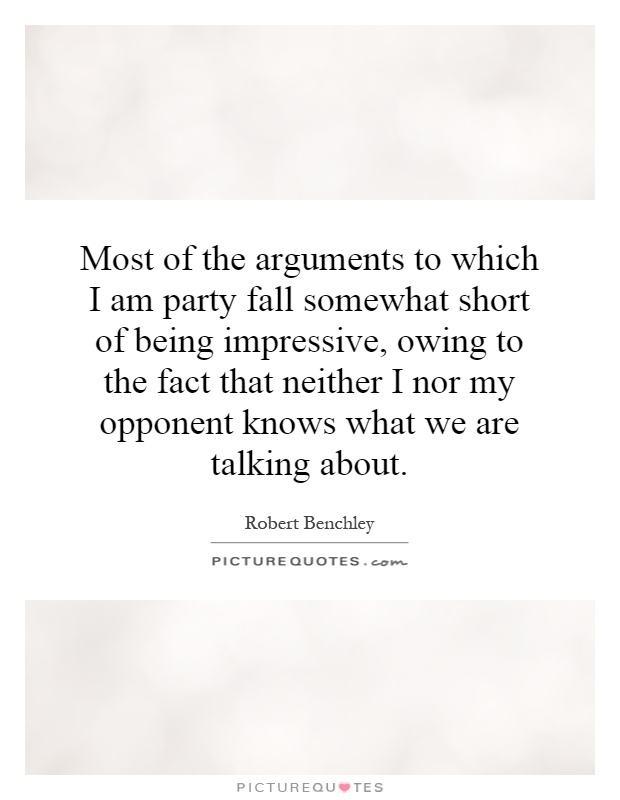 Most of the arguments to which I am party fall somewhat short of being impressive, owing to the fact that neither I nor my opponent knows what we are talking about Picture Quote #1