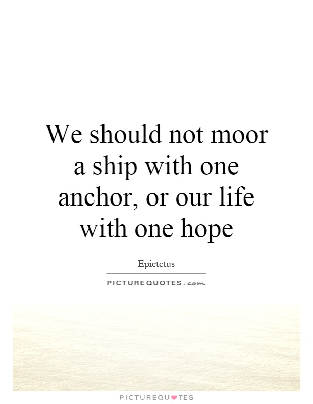 We should not moor a ship with one anchor, or our life with one hope Picture Quote #1