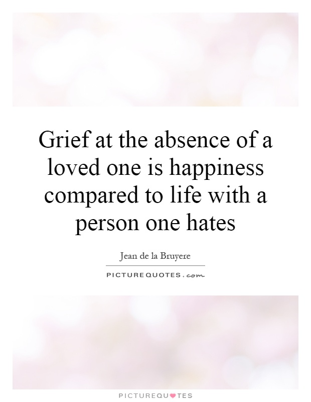 Grief at the absence of a loved one is happiness compared to life with a person one hates Picture Quote #1
