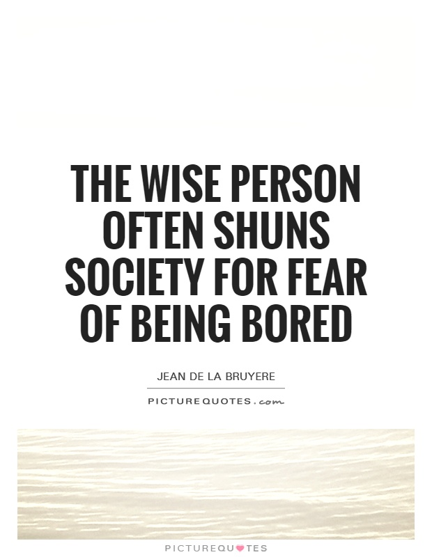 The wise person often shuns society for fear of being bored Picture Quote #1