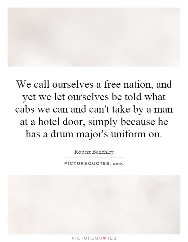 We call ourselves a free nation, and yet we let ourselves be told what cabs we can and can't take by a man at a hotel door, simply because he has a drum major's uniform on Picture Quote #1