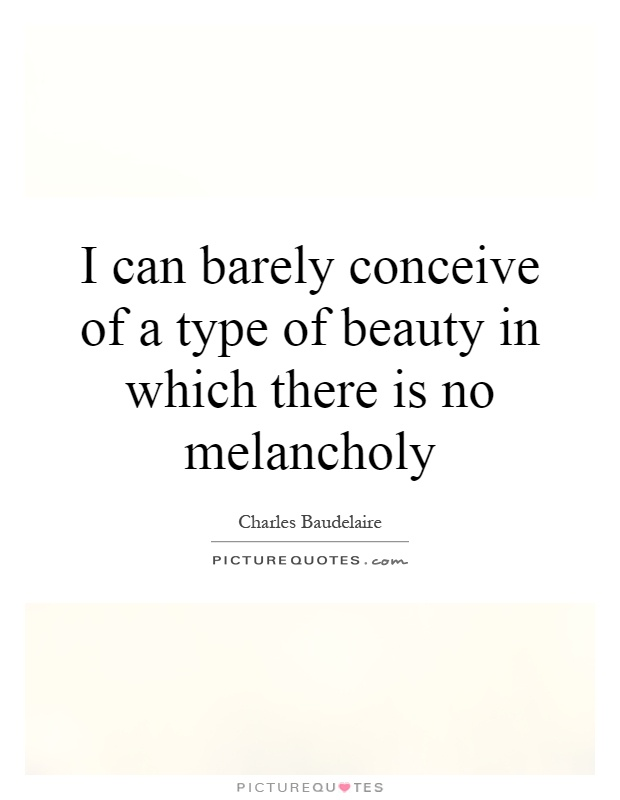 I can barely conceive of a type of beauty in which there is no melancholy Picture Quote #1