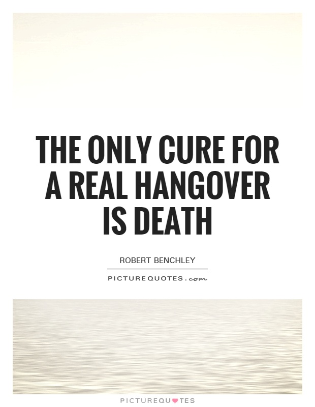 The only cure for a real hangover is death Picture Quote #1