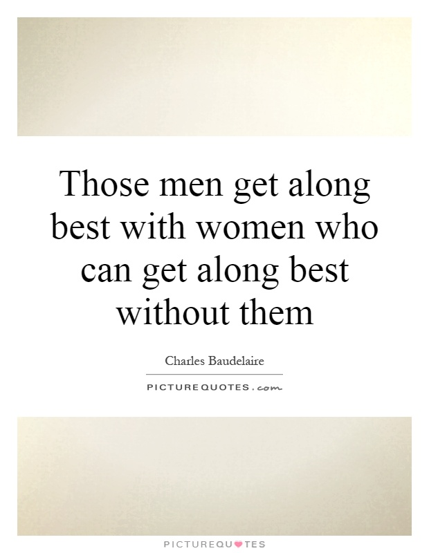 Those men get along best with women who can get along best without them Picture Quote #1