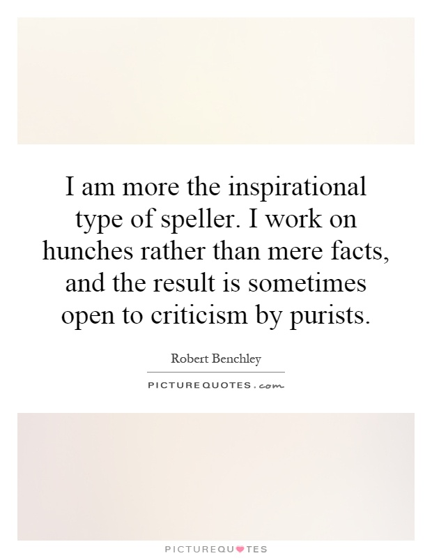 I am more the inspirational type of speller. I work on hunches rather than mere facts, and the result is sometimes open to criticism by purists Picture Quote #1