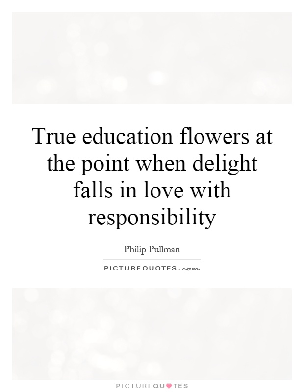 True education flowers at the point when delight falls in love with responsibility Picture Quote #1